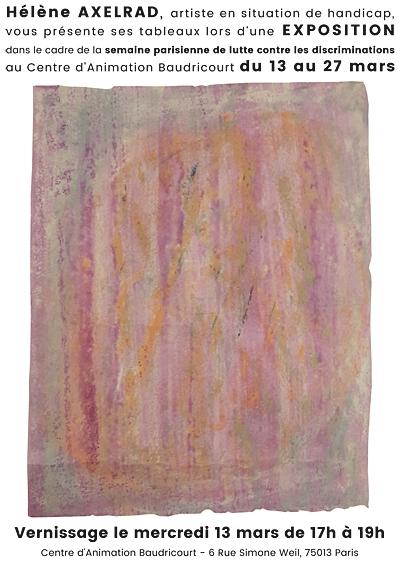 Hélène AXELRAD, artiste en situation de handicap, vous présente ses tableaux lors d'une EXPOSITION dans le cadre de la semaine parisienne de lutte contre les discriminations au Centre d'Animation Baudricourt du 13 au 27 mars. Vernissage le mercredi 13 mars de 17h à 19h Centre d'Animation Baudricourt - 6 Rue Simone Weil, 75013 Paris.